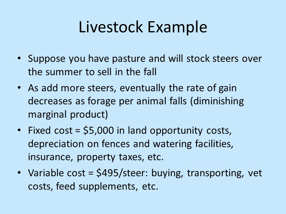 Livestock Example Suppose you have pasture and will stock steers over the summer to sell in the fall As add more steers, eventually the rate of gain decreases as forage per animal falls (diminishing marginal product) Fixed cost = $5,000 in land opportunity costs, depreciation on fences and watering facilities, insurance, property taxes, etc.
