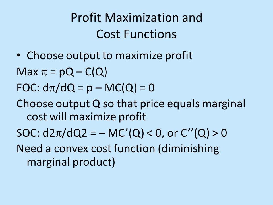 Profit Maximization and Cost Functions Choose output to maximize profit Max  = pQ – C(Q) FOC: d  /dQ = p – MC(Q) = 0 Choose output Q so that price equals marginal cost will maximize profit SOC: d2  /dQ2 = – MC'(Q) 0 Need a convex cost function (diminishing marginal product)