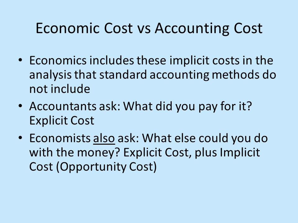 Economic Cost vs Accounting Cost Economics includes these implicit costs in the analysis that standard accounting methods do not include Accountants ask: What did you pay for it.