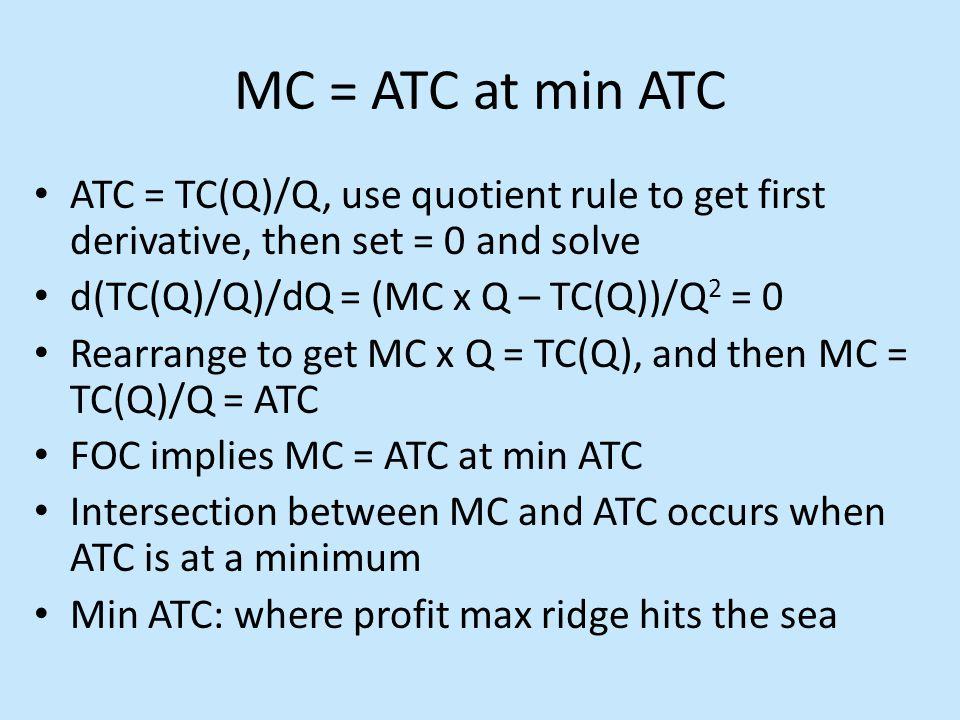 MC = ATC at min ATC ATC = TC(Q)/Q, use quotient rule to get first derivative, then set = 0 and solve d(TC(Q)/Q)/dQ = (MC x Q – TC(Q))/Q 2 = 0 Rearrang