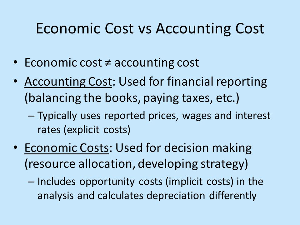 Economic Cost vs Accounting Cost Economic cost ≠ accounting cost Accounting Cost: Used for financial reporting (balancing the books, paying taxes, etc.) – Typically uses reported prices, wages and interest rates (explicit costs) Economic Costs: Used for decision making (resource allocation, developing strategy) – Includes opportunity costs (implicit costs) in the analysis and calculates depreciation differently