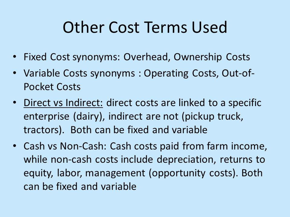 Other Cost Terms Used Fixed Cost synonyms: Overhead, Ownership Costs Variable Costs synonyms : Operating Costs, Out-of- Pocket Costs Direct vs Indirect: direct costs are linked to a specific enterprise (dairy), indirect are not (pickup truck, tractors).