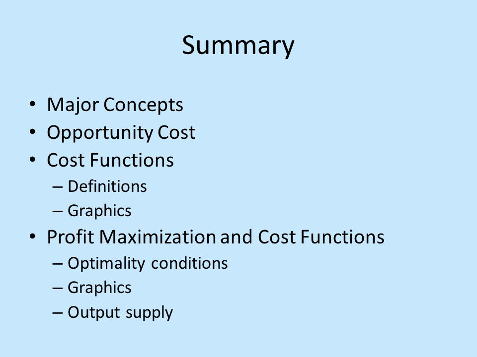 Summary Major Concepts Opportunity Cost Cost Functions – Definitions – Graphics Profit Maximization and Cost Functions – Optimality conditions – Graphics – Output supply