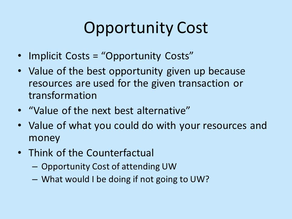 Opportunity Cost Implicit Costs = Opportunity Costs Value of the best opportunity given up because resources are used for the given transaction or transformation Value of the next best alternative Value of what you could do with your resources and money Think of the Counterfactual – Opportunity Cost of attending UW – What would I be doing if not going to UW?