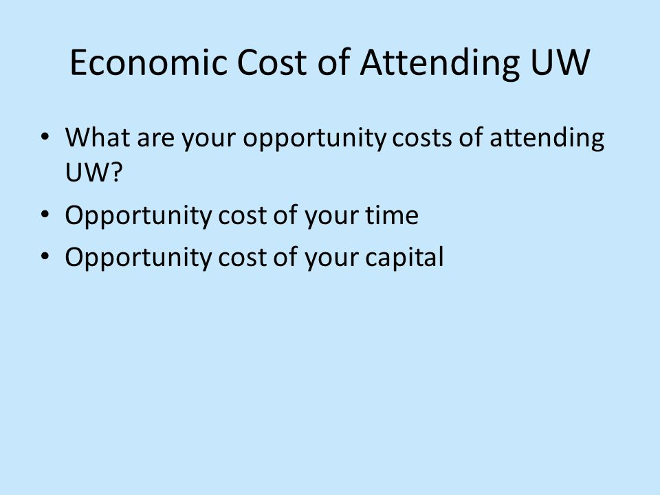 Economic Cost of Attending UW What are your opportunity costs of attending UW? Opportunity cost of your time Opportunity cost of your capital