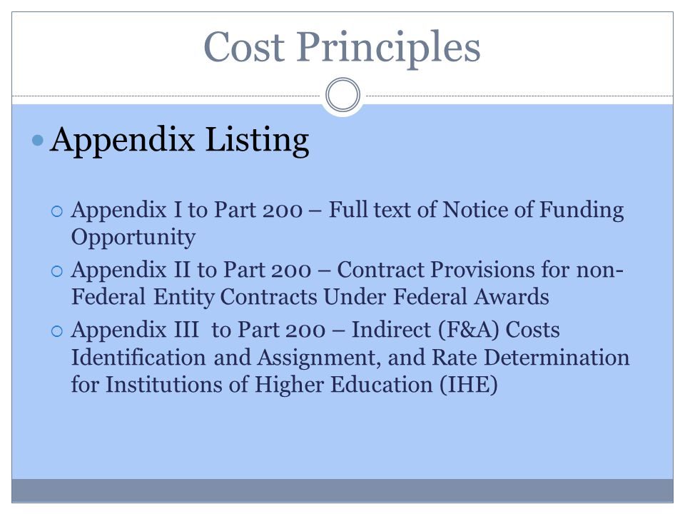 Cost Principles Appendix Listing  Appendix I to Part 200 – Full text of Notice of Funding Opportunity  Appendix II to Part 200 – Contract Provisions for non- Federal Entity Contracts Under Federal Awards  Appendix III to Part 200 – Indirect (F&A) Costs Identification and Assignment, and Rate Determination for Institutions of Higher Education (IHE)