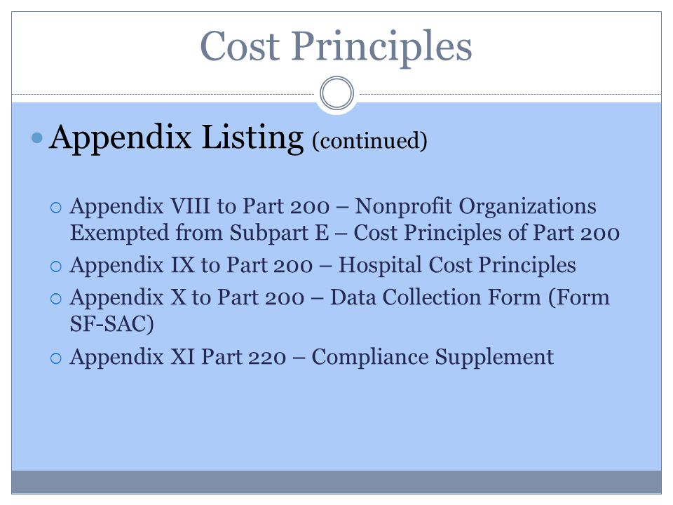 Cost Principles Appendix Listing (continued)  Appendix VIII to Part 200 – Nonprofit Organizations Exempted from Subpart E – Cost Principles of Part 200  Appendix IX to Part 200 – Hospital Cost Principles  Appendix X to Part 200 – Data Collection Form (Form SF-SAC)  Appendix XI Part 220 – Compliance Supplement