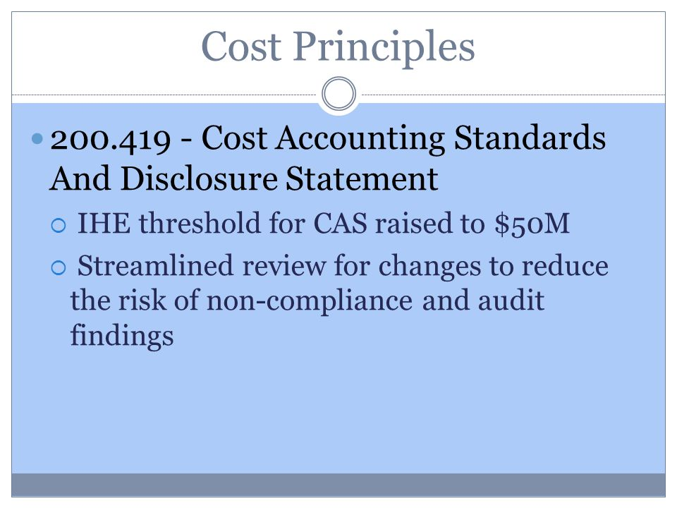 Cost Principles 200.419 - Cost Accounting Standards And Disclosure Statement  IHE threshold for CAS raised to $50M  Streamlined review for changes to reduce the risk of non-compliance and audit findings