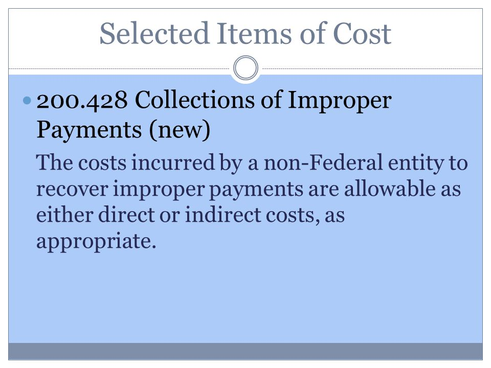 Selected Items of Cost 200.428 Collections of Improper Payments (new) The costs incurred by a non-Federal entity to recover improper payments are allowable as either direct or indirect costs, as appropriate.