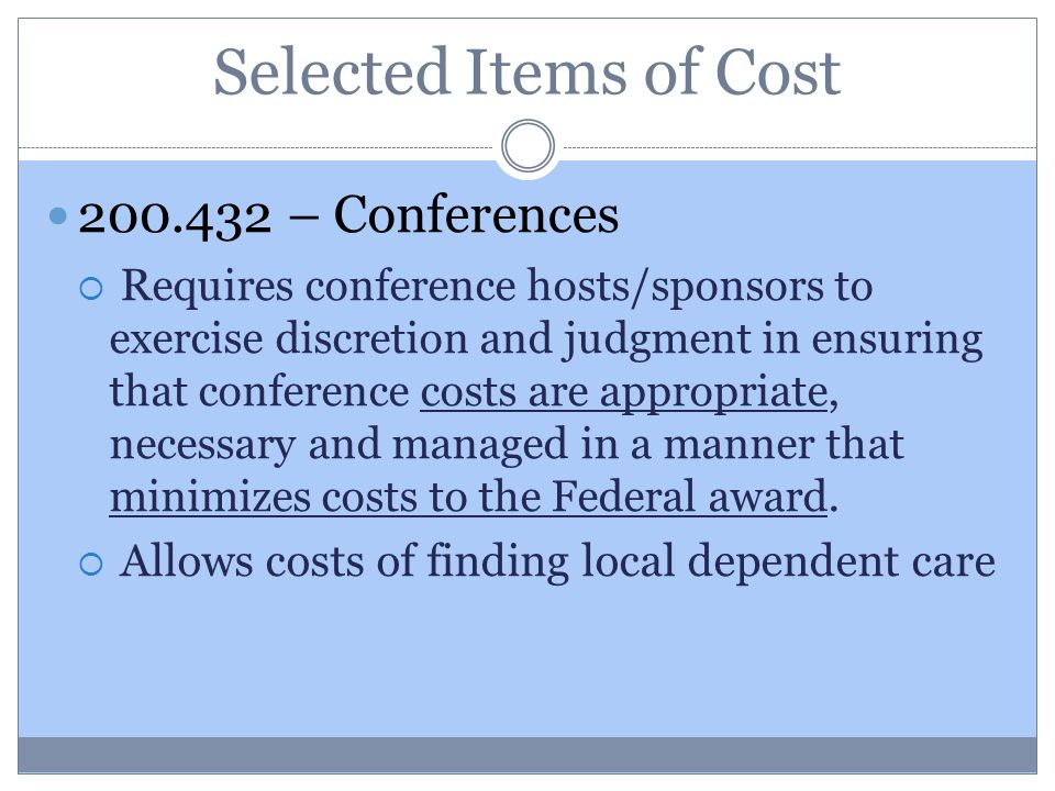 Selected Items of Cost 200.432 – Conferences  R equires conference hosts/sponsors to exercise discretion and judgment in ensuring that conference costs are appropriate, necessary and managed in a manner that minimizes costs to the Federal award.