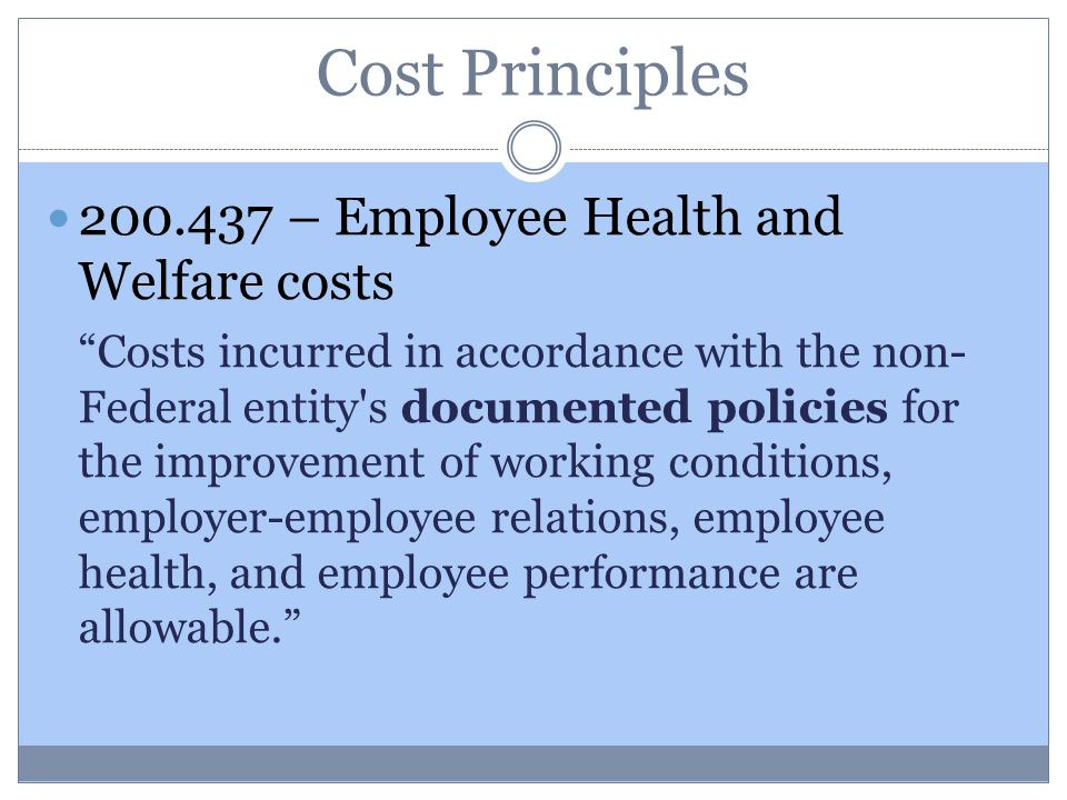 Cost Principles 200.437 – Employee Health and Welfare costs Costs incurred in accordance with the non- Federal entity s documented policies for the improvement of working conditions, employer-employee relations, employee health, and employee performance are allowable.