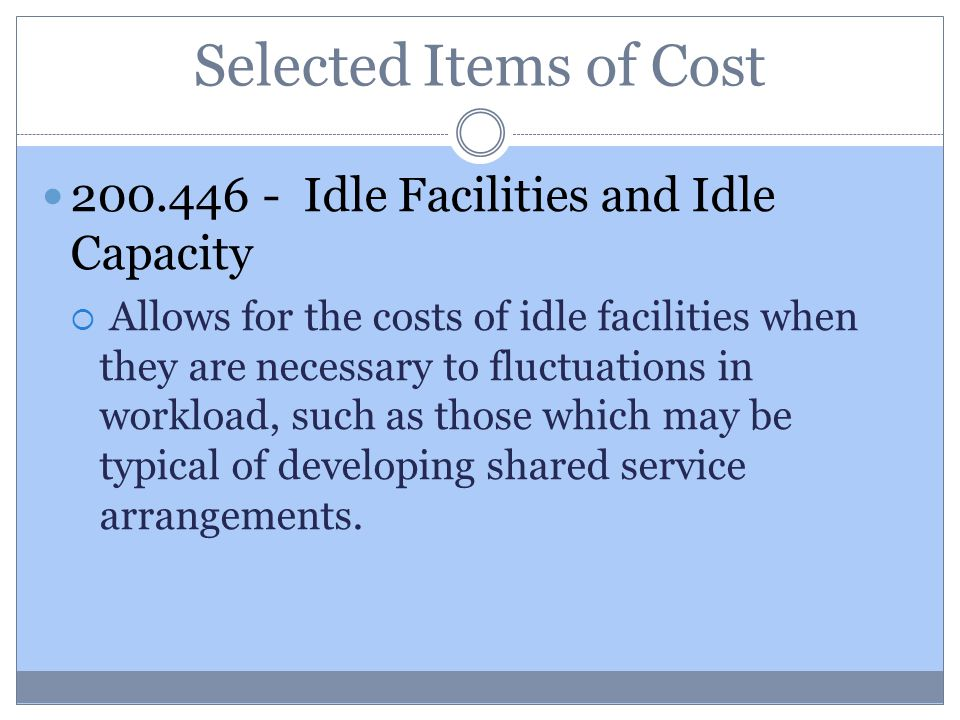 Selected Items of Cost 200.446 - Idle Facilities and Idle Capacity  Allows for the costs of idle facilities when they are necessary to fluctuations in workload, such as those which may be typical of developing shared service arrangements.