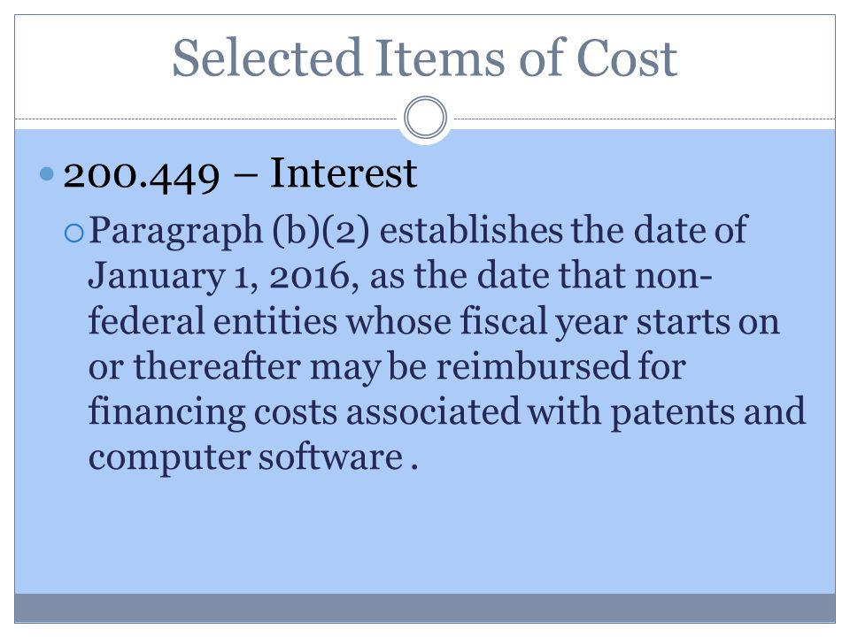 Selected Items of Cost 200.449 – Interest  Paragraph (b)(2) establishes the date of January 1, 2016, as the date that non- federal entities whose fiscal year starts on or thereafter may be reimbursed for financing costs associated with patents and computer software.