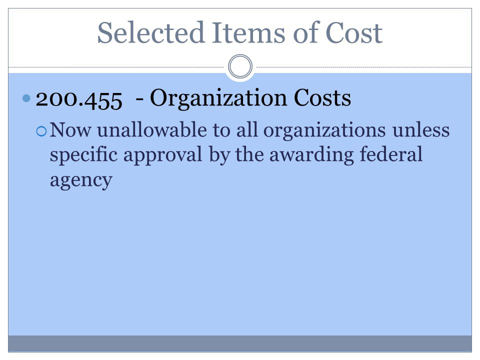Selected Items of Cost 200.455 - Organization Costs  Now unallowable to all organizations unless specific approval by the awarding federal agency