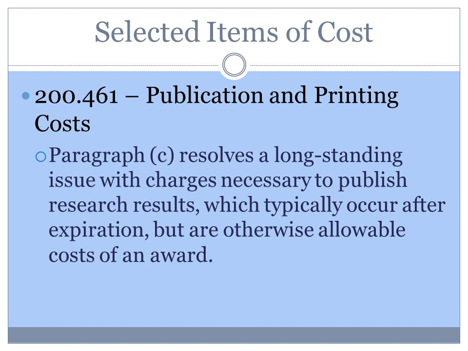Selected Items of Cost 200.461 – Publication and Printing Costs  Paragraph (c) resolves a long-standing issue with charges necessary to publish research results, which typically occur after expiration, but are otherwise allowable costs of an award.