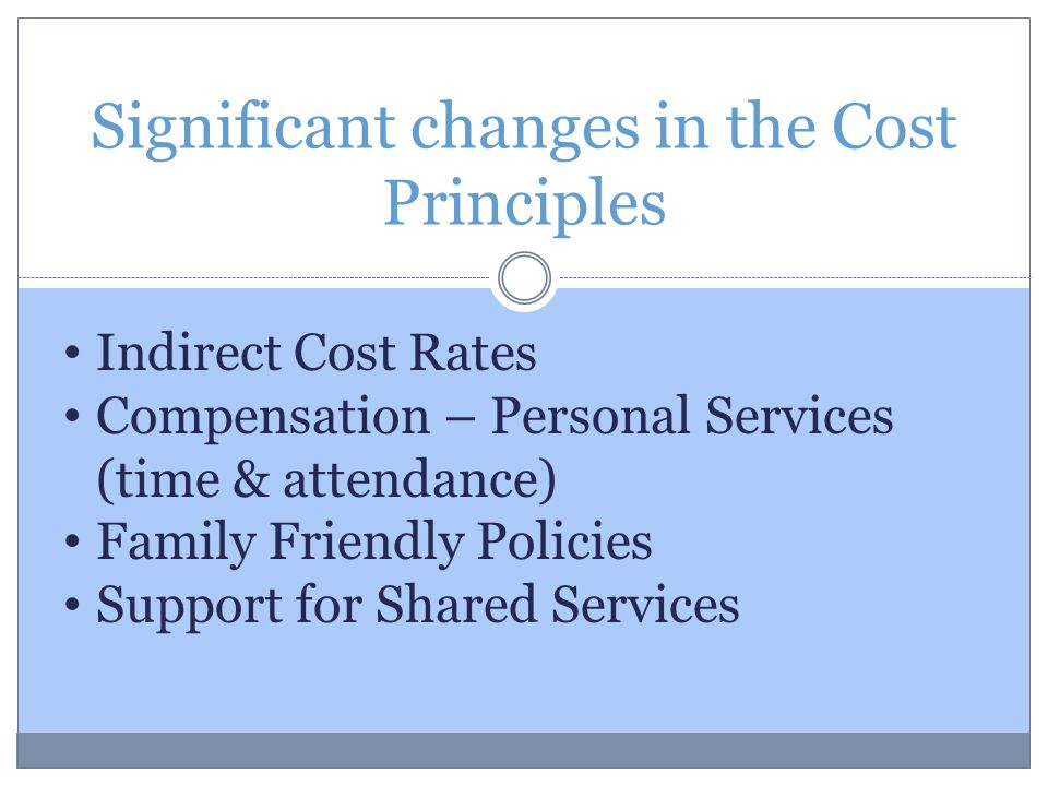Significant changes in the Cost Principles Indirect Cost Rates Compensation – Personal Services (time & attendance) Family Friendly Policies Support for Shared Services