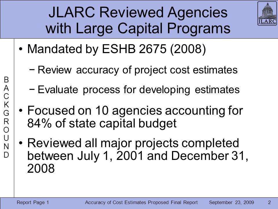 September 23, 2009 JLARC Reviewed Agencies with Large Capital Programs Mandated by ESHB 2675 (2008) −Review accuracy of project cost estimates −Evaluate process for developing estimates Focused on 10 agencies accounting for 84% of state capital budget Reviewed all major projects completed between July 1, 2001 and December 31, 2008 2Accuracy of Cost Estimates Proposed Final Report BACKGROUNDBACKGROUND Report Page 1