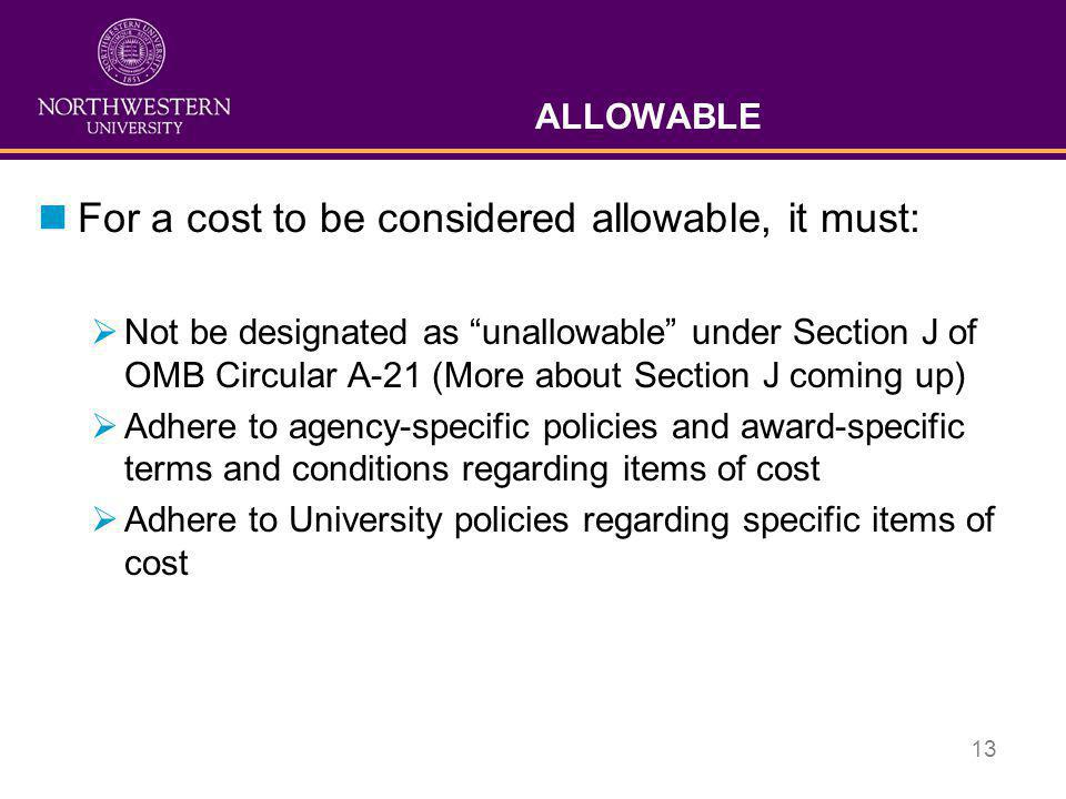 "13 ALLOWABLE nFor a cost to be considered allowable, it must:  Not be designated as ""unallowable"" under Section J of OMB Circular A-21 (More about Se"