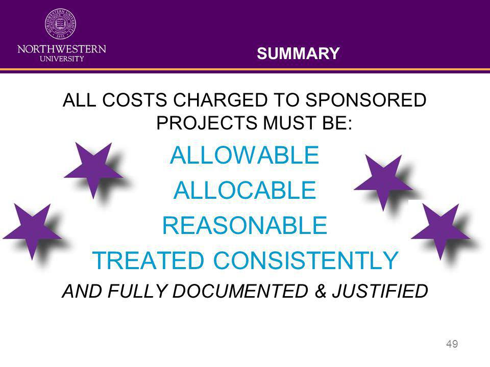 49 SUMMARY ALL COSTS CHARGED TO SPONSORED PROJECTS MUST BE: ALLOWABLE ALLOCABLE REASONABLE TREATED CONSISTENTLY AND FULLY DOCUMENTED & JUSTIFIED