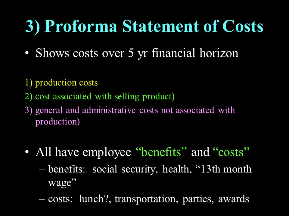 3) Proforma Statement of Costs Shows costs over 5 yr financial horizon 1) production costs 2) cost associated with selling product) 3) general and adm