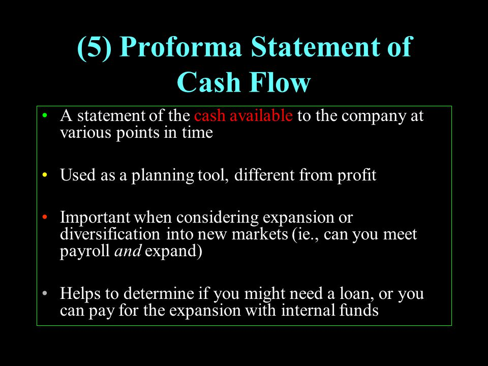 (5) Proforma Statement of Cash Flow A statement of the cash available to the company at various points in time Used as a planning tool, different from