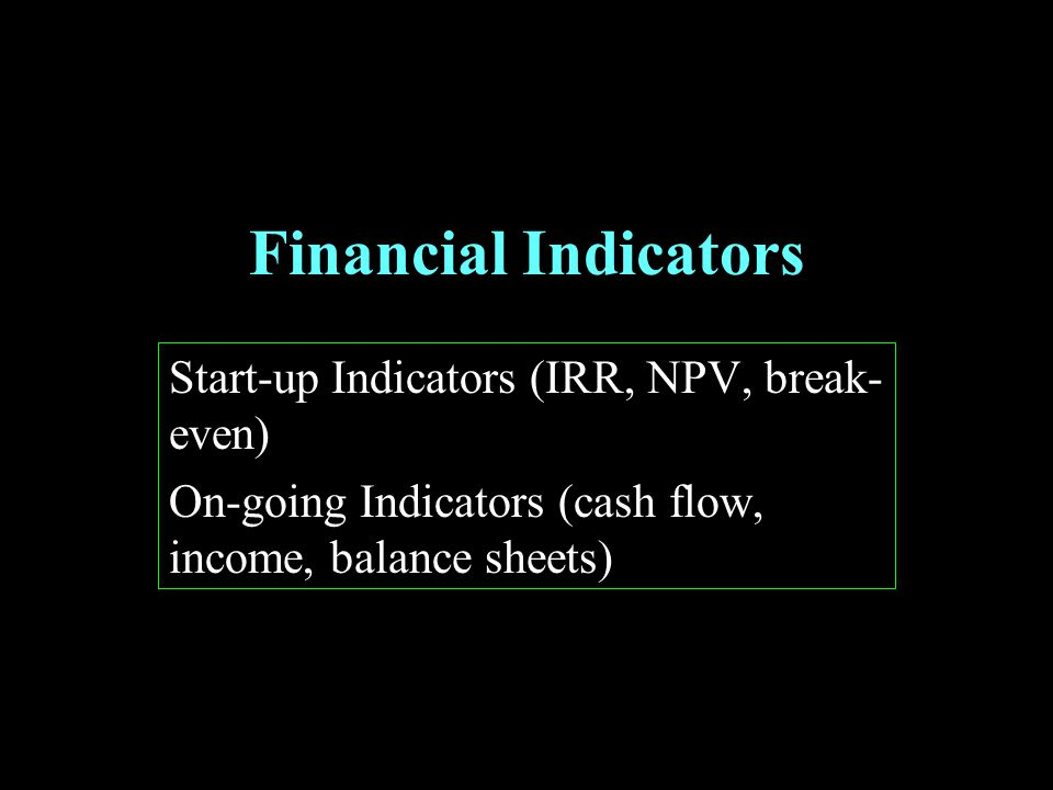 Financial Indicators Start-up Indicators (IRR, NPV, break- even) On-going Indicators (cash flow, income, balance sheets)