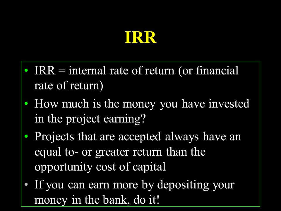 IRR IRR = internal rate of return (or financial rate of return) How much is the money you have invested in the project earning? Projects that are acce