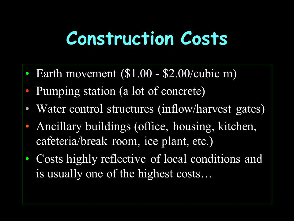 Earthmoving Costs Use of heavy machinery to clear, shape land Along with land = largest single costs you will face (30-50%) Typically calculated as 15% of total pond area as volume Thus, 300 ha = 3 million sqm, 3 million x.15 = 450,000 cubic meters @ $1.50 per cubic meter = $675,000