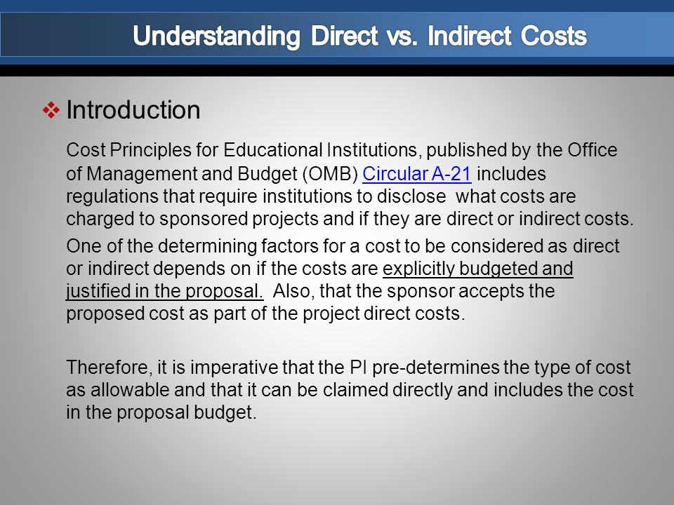  Introduction Cost Principles for Educational Institutions, published by the Office of Management and Budget (OMB) Circular A-21 includes regulations that require institutions to disclose what costs are charged to sponsored projects and if they are direct or indirect costs.Circular A-21 One of the determining factors for a cost to be considered as direct or indirect depends on if the costs are explicitly budgeted and justified in the proposal.
