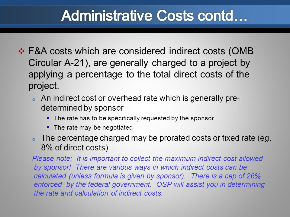  F&A costs which are considered indirect costs (OMB Circular A-21), are generally charged to a project by applying a percentage to the total direct costs of the project.