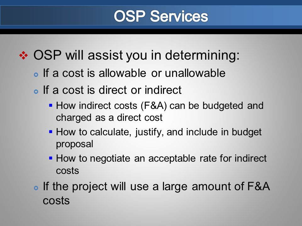  OSP will assist you in determining:  If a cost is allowable or unallowable  If a cost is direct or indirect  How indirect costs (F&A) can be budgeted and charged as a direct cost  How to calculate, justify, and include in budget proposal  How to negotiate an acceptable rate for indirect costs  If the project will use a large amount of F&A costs