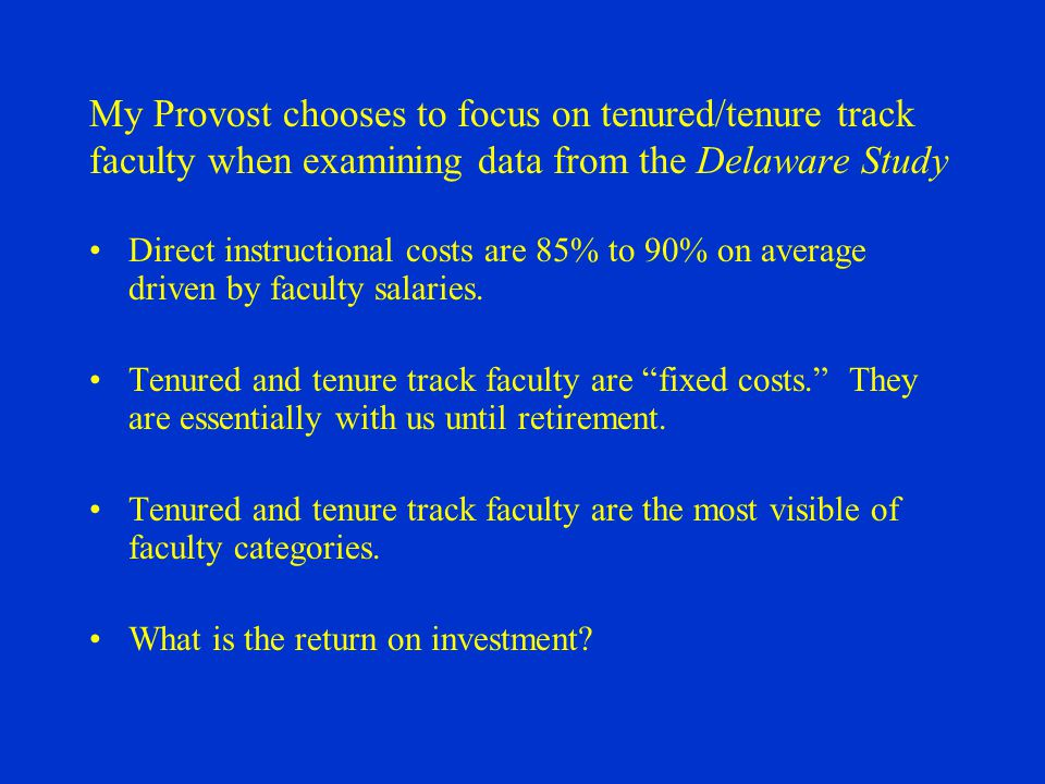 My Provost chooses to focus on tenured/tenure track faculty when examining data from the Delaware Study Direct instructional costs are 85% to 90% on average driven by faculty salaries.