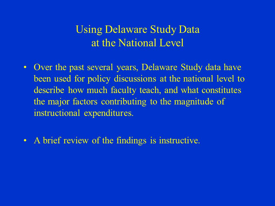 Using Delaware Study Data at the National Level Over the past several years, Delaware Study data have been used for policy discussions at the national level to describe how much faculty teach, and what constitutes the major factors contributing to the magnitude of instructional expenditures.