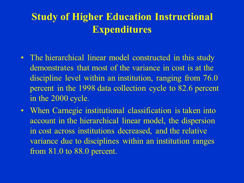 Study of Higher Education Instructional Expenditures The hierarchical linear model constructed in this study demonstrates that most of the variance in cost is at the discipline level within an institution, ranging from 76.0 percent in the 1998 data collection cycle to 82.6 percent in the 2000 cycle.