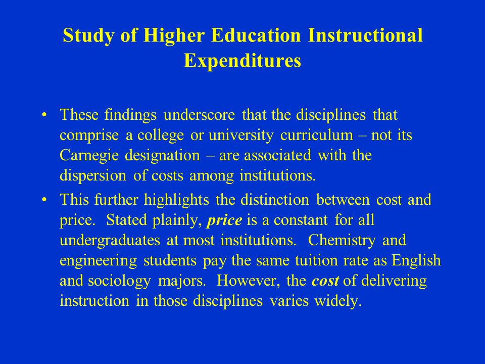 Study of Higher Education Instructional Expenditures These findings underscore that the disciplines that comprise a college or university curriculum – not its Carnegie designation – are associated with the dispersion of costs among institutions.