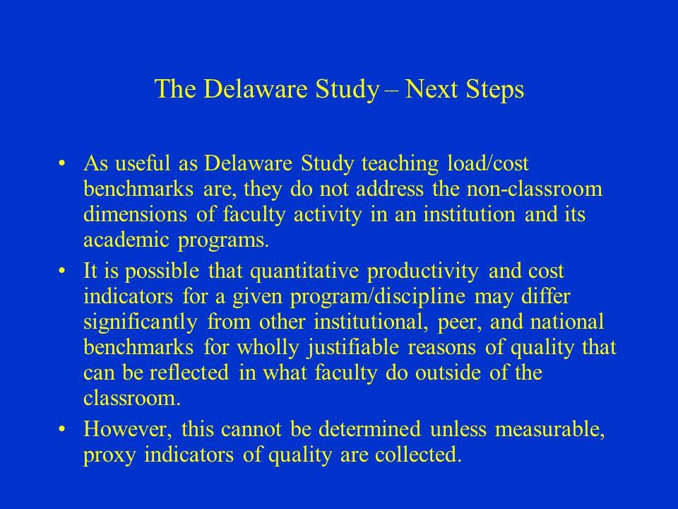 The Delaware Study – Next Steps As useful as Delaware Study teaching load/cost benchmarks are, they do not address the non-classroom dimensions of faculty activity in an institution and its academic programs.