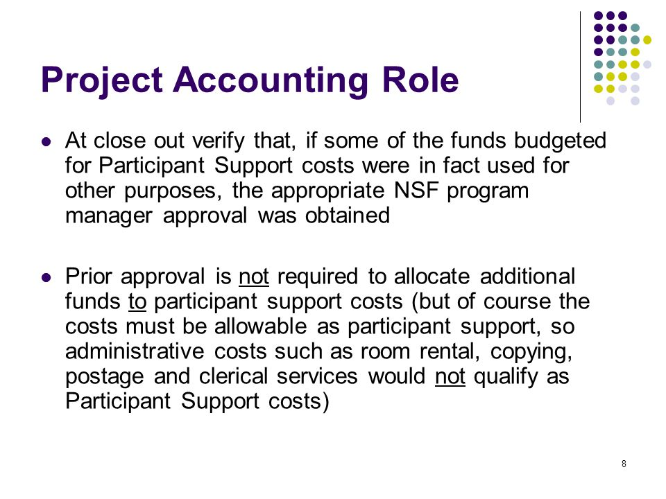 8 Project Accounting Role At close out verify that, if some of the funds budgeted for Participant Support costs were in fact used for other purposes, the appropriate NSF program manager approval was obtained Prior approval is not required to allocate additional funds to participant support costs (but of course the costs must be allowable as participant support, so administrative costs such as room rental, copying, postage and clerical services would not qualify as Participant Support costs)