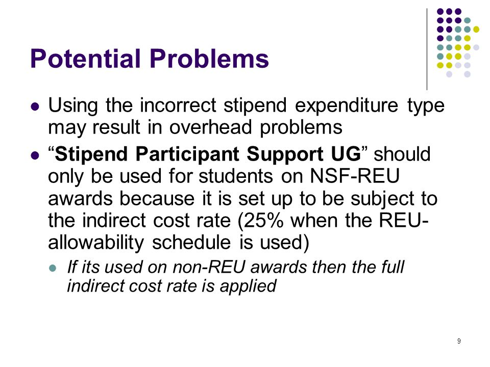 9 Potential Problems Using the incorrect stipend expenditure type may result in overhead problems Stipend Participant Support UG should only be used for students on NSF-REU awards because it is set up to be subject to the indirect cost rate (25% when the REU- allowability schedule is used) If its used on non-REU awards then the full indirect cost rate is applied