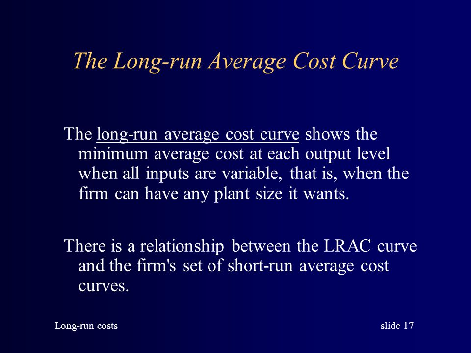 slide 16 Long-run costs From this LRTC curve you can find the corresponding average and marginal cost curves.