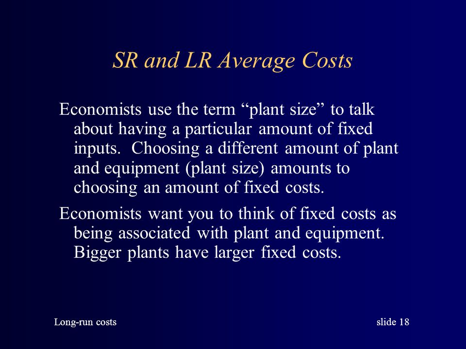 slide 17 Long-run costs The Long-run Average Cost Curve The long-run average cost curve shows the minimum average cost at each output level when all i