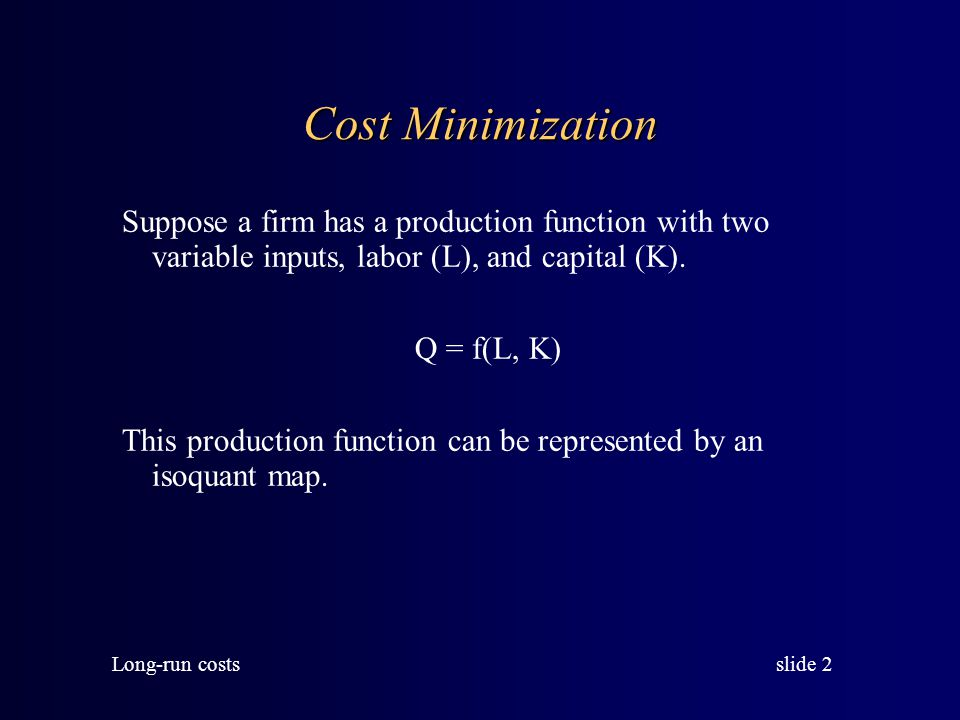 slide 1 Long-run costs LONG-RUN COSTS In the long-run there are no fixed inputs, and therefore no fixed costs. All costs are variable. Another way to