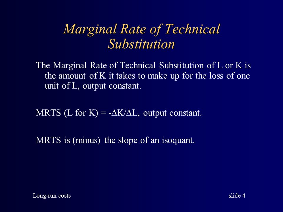 slide 4 Long-run costs Marginal Rate of Technical Substitution The Marginal Rate of Technical Substitution of L or K is the amount of K it takes to make up for the loss of one unit of L, output constant.