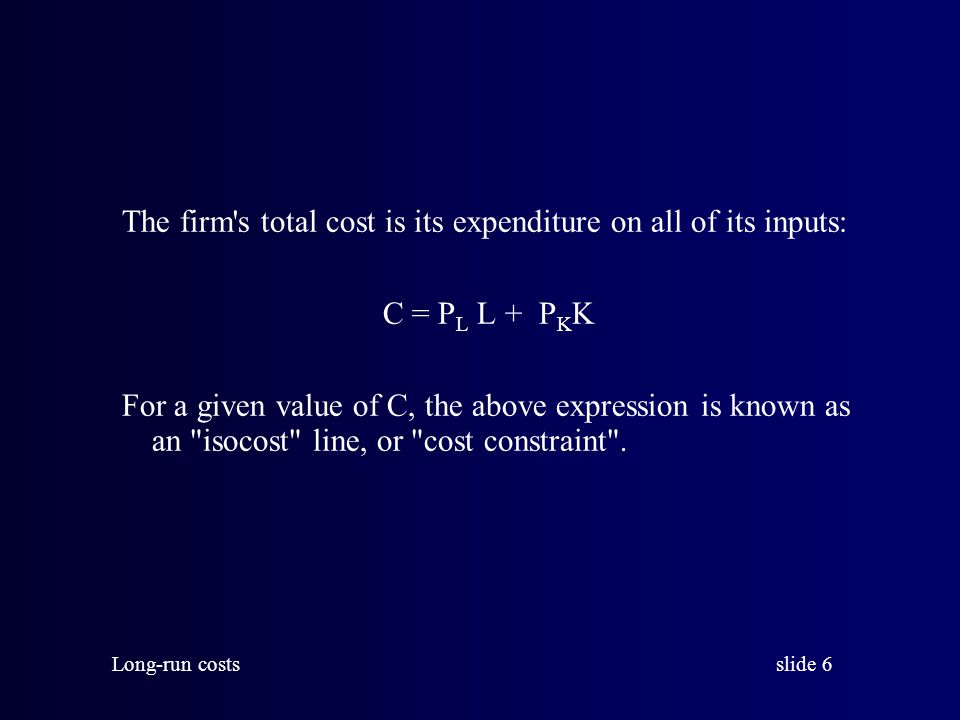 slide 6 Long-run costs The firm s total cost is its expenditure on all of its inputs: C = P L L + P K K For a given value of C, the above expression is known as an isocost line, or cost constraint .