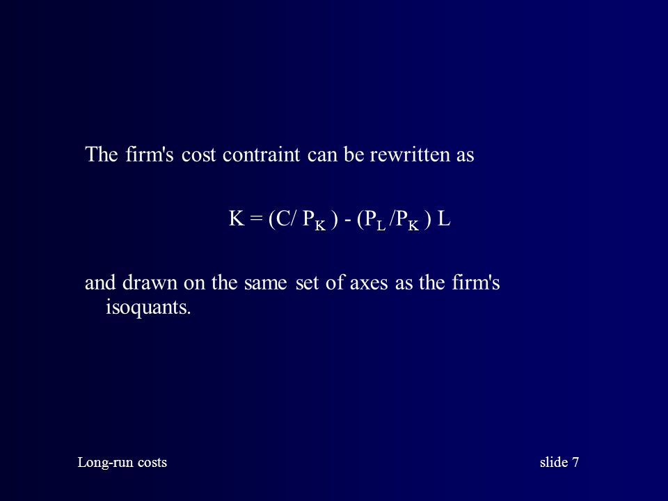 slide 7 Long-run costs The firm s cost contraint can be rewritten as K = (C/ P K ) - (P L /P K ) L and drawn on the same set of axes as the firm s isoquants.