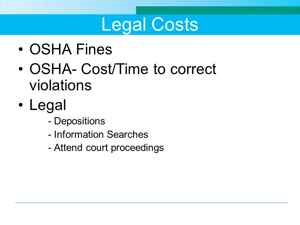 Legal Costs OSHA Fines OSHA- Cost/Time to correct violations Legal - Depositions - Information Searches - Attend court proceedings