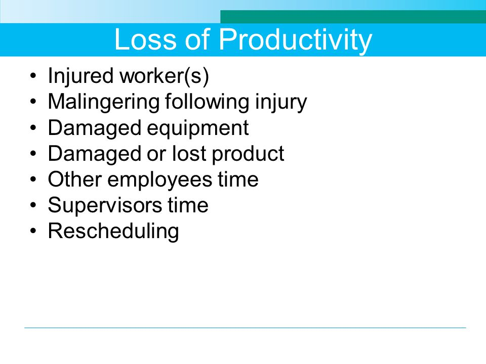Loss of Productivity Injured worker(s) Malingering following injury Damaged equipment Damaged or lost product Other employees time Supervisors time Re