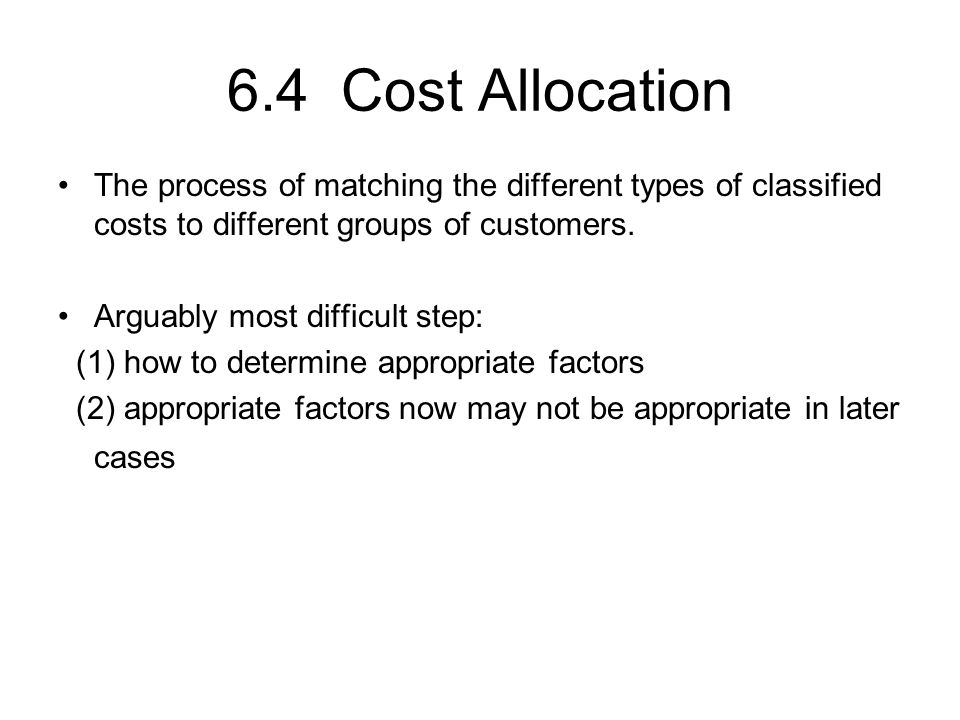 6.4 Cost Allocation The process of matching the different types of classified costs to different groups of customers.