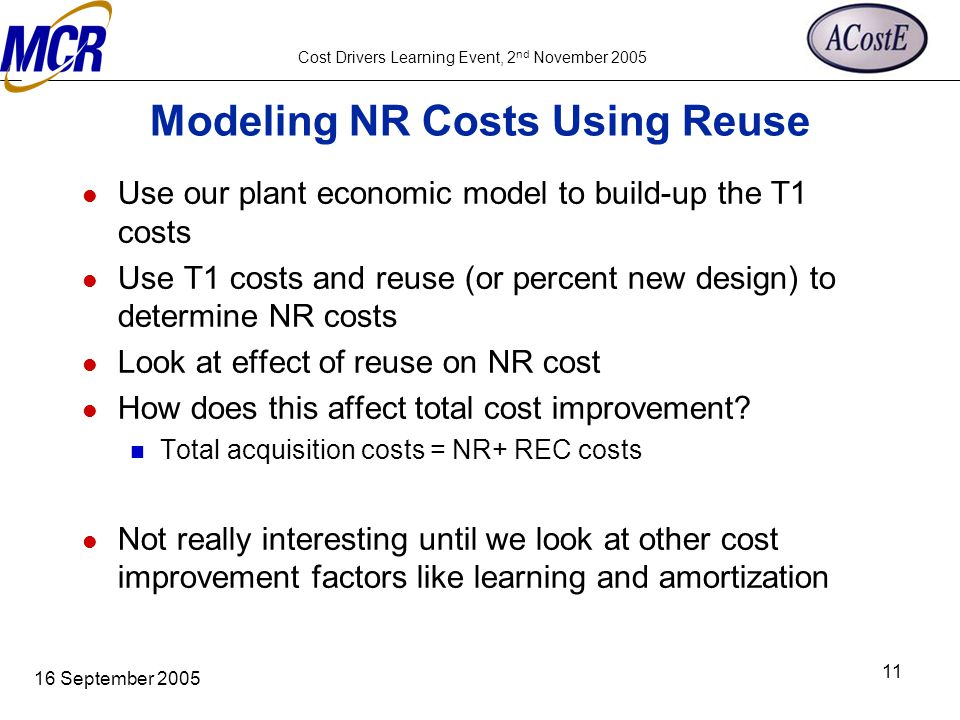 Cost Drivers Learning Event, 2 nd November 2005 16 September 2005 11 Modeling NR Costs Using Reuse Use our plant economic model to build-up the T1 cos