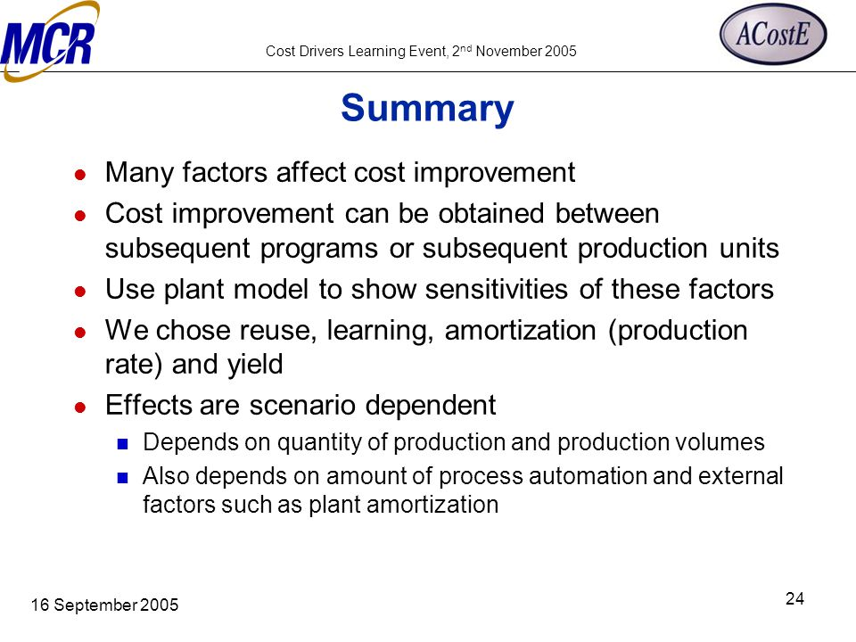 Cost Drivers Learning Event, 2 nd November 2005 16 September 2005 24 Summary Many factors affect cost improvement Cost improvement can be obtained bet