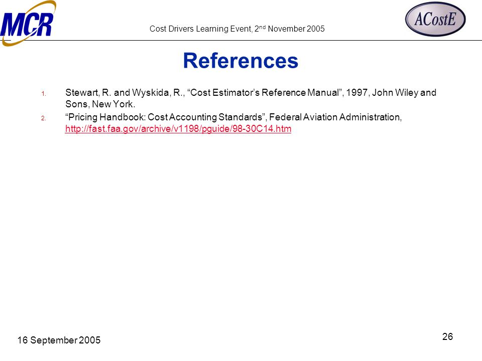 "Cost Drivers Learning Event, 2 nd November 2005 16 September 2005 26 References 1. Stewart, R. and Wyskida, R., ""Cost Estimator's Reference Manual"", 1"